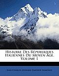 Histoire Des Rpubliques Italiennes Du Moyen GE, Volume 1