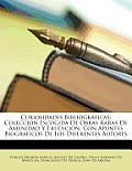 Curiosidades Bibliogrficas: Coleccion Escogida de Obras Raras de Amenidad y Erudicion, Con Apuntes Biogrficos de Los Diferentes Autores