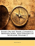 Essays on the Trade, Commerce, Manufactures, and Fisheries of Scotland, Volume 2