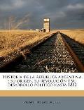 Historia de La Repblica Argentina: Su Origen, Su Revolucin y Su Desarrollo Poltico Hasta 1852