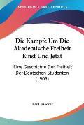 Die Kampfe Um Die Akademische Freiheit Einst Und Jetzt: Eine Geschichte Der Freiheit Der Deutschen Studenten (1905)