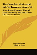 The Complete Works and Life of Laurence Sterne V3: A Sentimental Journey Through France and Italy and the Letters of Laurence Sterne