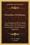 Heraclitus of Ephesus: The Fragments of the Work of Heraclitus of Ephesus on Nature and Heracliti Ephesii Reliquiae Cover