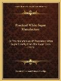 Practical White Sugar Manufacture: Or the Manufacture of Plantation White Sugar Directly from the Sugar Cane (1915)