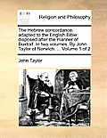 The Hebrew Concordance, Adapted to the English Bible; Disposed After the Manner of Buxtorf. in Two Volumes. by John Taylor of Norwich. ... Volume 1 of