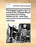 The Beggar's Opera. as It Is Acted at the Theatre-Royal in Lincolns-Inn-Fields. Written by Mr. John Gay.