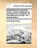 Lucubrations on Ways and Means. Humbly Addressed to the Right Hon. Lord North. by John Berkenhout, M.D. the Second Edition.
