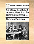 An Essay on Difficult Labours. Part First. by Thomas Denman, ...