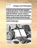 A Brief Account of the People Called Quakers. Their Doctrines and Discipline; Taken from a Dictionary of Arts and Sciences, Lately Published at Edinbu