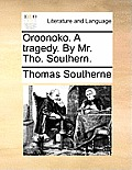 Oroonoko. a Tragedy. by Mr. Tho. Southern.