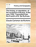 The History, or Anecdotes, of the Revolution in Russia, in the Year 1762. Translated from the French of M. de Rulhiere.