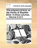 The Progress of Love; Or, the History of Stephen Elliot. in Three Volumes. ... Volume 2 of 3