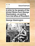 A Letter To The People Of The United States From George Washington, On Retiring From The Office Of President. by George Washington