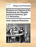 Discours Sur L'Origine Et Les Fondemens de L'Inegalite Parmi Les Hommes, Par J.J. Rousseau, ...