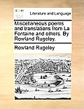 Miscellaneous Poems and Translations from La Fontaine and Others. by Rowland Rugeley.