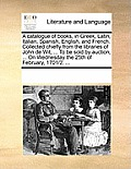 A Catalogue of Books, in Greek, Latin, Italian, Spanish, Enga Catalogue of Books, in Greek, Latin, Italian, Spanish, English, and French. Collected Ch