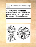 A List of Plants and Seeds, Wanted from China and Japan; To Which Is Added, Directions for Bringing Them to Europe.
