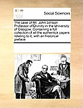 The Case of Mr. John Simson Professor of Divinity in the University of Glasgow. Containing a Full Collection of All the Authentick Papers Relating to