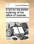 A Bill for the Better Ordering of the Office of Coroner.