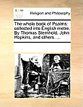 The Whole Book of Psalms: Collected Into English Metre. by Thomas Sternhold, John Hopkins, and Others. ...
