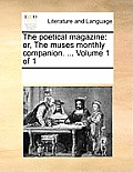 The Poetical Magazine: Or, the Muses Monthly Companion. ... Volume 1 of 1