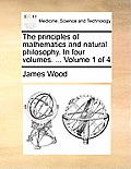 The Principles of Mathematics and Natural Philosophy. in Four Volumes. ... Volume 1 of 4