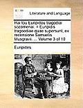 Hai Tou Euripidou Tragodiai Sozomenai. = Euripidis Tragoediae Quae Supersunt, Ex Recensione Samuelis Musgravii. ... Volume 3 of 10