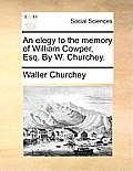 An Elegy To The Memory Of William Cowper, Esq. By W. Churchey. by Walter Churchey