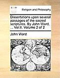 Dissertations Upon Several Passages of the Sacred Scriptures. by John Ward, ... Vol.II. Volume 2 of 2