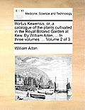 Hortus Kewensis; Or, a Catalogue of the Plants Cultivated in the Royal Botanic Garden at Kew. by William Aiton, ... in Three Volumes. ... Volume 2 of