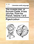The Invisible Man, or Duncam Castle. in Two Volumes. from the French. Volume 1 of 2