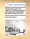 Trigonometry, Plane and Spherical; With the Construction and Application of Logarithms. by Thomas Simpson, F.R.S.