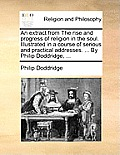 An Extract from the Rise and Progress of Religion in the Soul. Illustrated in a Course of Serious and Practical Addresses. ... by Philip Doddridge, ..