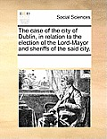 The Case of the City of Dublin, in Relation to the Election of the Lord-Mayor and Sheriffs of the Said City.