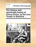 The Famous and Memorable History of Chevy-Chace, by the River Tweed, in Scotland. ...