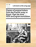 Copies of Original Letters from the French Army in Egypt. Part the Third, ... with an English Translation.