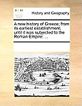 A New History Of Greece; From Its Earliest Establishment, Until It Was Subjected To The Roman Empire by Multiple Contributors
