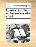 Love in High Life; Or the Amours of a Court.