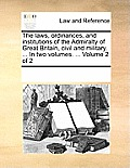 The Laws, Ordinances, and Institutions of the Admiralty of Great Britain, Civil and Military. ... in Two Volumes. ... Volume 2 of 2