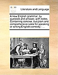 A New English Grammar, by Question and Answer; With Notes. Containing Concise, But Plain and Comprehensive Rules for Speaking or Writing English Corre