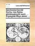Gorchestion Beirdd Cymru: Neu Flodau Godidowgrwydd Awen. ... O Gasgliad Rhys Jones, ...