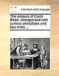The Amours of Carlo Khan: Interspersed with Curious Anecdotes and Bon Mots ...