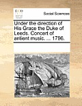 Under the Direction of His Grace the Duke of Leeds. Concert of Antient Music. ... 1796.