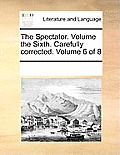 The Spectator. Volume the Sixth. Carefully Corrected. Volume 6 of 8