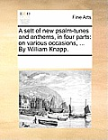 A Sett of New Psalm-Tunes and Anthems, in Four Parts: On Various Occasions, ... by William Knapp.
