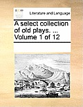 A Select Collection of Old Plays. ... Volume 1 of 12