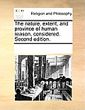 The Nature, Extent, and Province of Human Reason, Considered. Second Edition.
