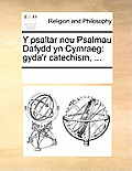Y Psaltar Neu Psalmau Dafydd Yn Cymraeg: Gyda'r Catechism, ...