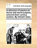 A Collection of Poems on Divine and Moral Subjects, Selected from Various Authors. by William Giles.