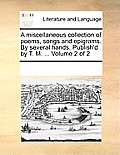 A Miscellaneous Collection of Poems, Songs and Epigrams. by Several Hands. Publish'd by T. M. ... Volume 2 of 2
